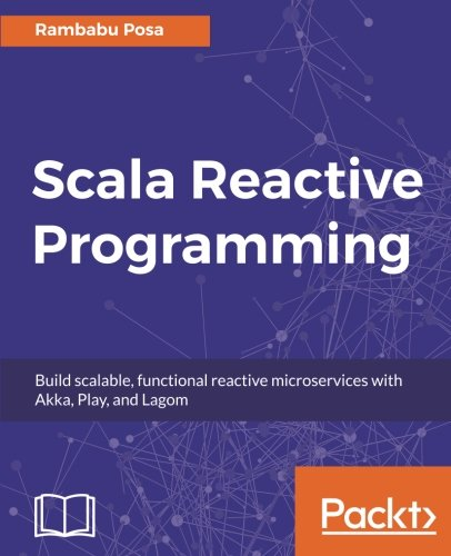 Scala Reactive Programming: Build scalable, functional reactive microservices with Akka, Play, and Lagom by Packt Publishing - ebooks Account