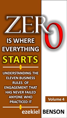 Zero is Where Everything Starts - Volume 4: Understanding The Eleven Business Rules  Of Engagement That Has Never Failed Anyone Who Practiced It (Rules Of Engagement Volume 2)