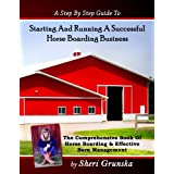 A Step By Step Guide To Starting And Running A Successful Horse Boarding Business: The Comprehensive Book Of Horse Boarding &