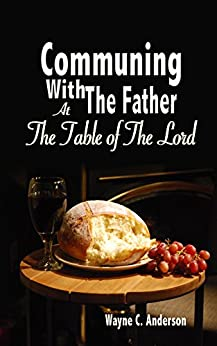 Communing With The Father: At the Table of the Lord by [Anderson, Wayne C]