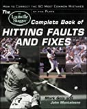 The Louisville Slugger® Complete Book of Hitting Faults and Fixes : How to Detect and Correct the 50 Most Common Mistakes at the Plate