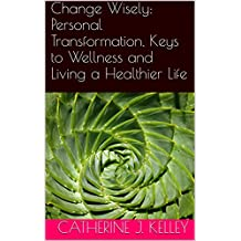 Change Wisely: Personal Transformation, Keys to Wellness and Living a Healthier Life