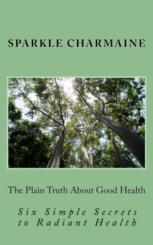 The Plain Truth About Good Health: Six Simple Secrets to Radiant Health