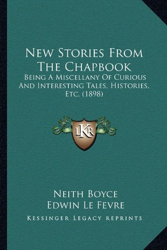 Read Online New Stories from the Chapbook: Being a Miscellany of Curious and Interesting Tales, Histories, Etc. (1898) PDF