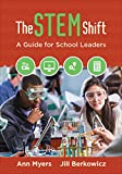 The STEM Shift : A Guide for School Leaders, Myers, Ann P. and Berkowicz, Jill B., 1483317722
