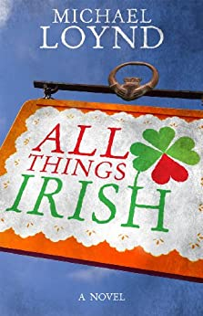 All Things Irish: A Novel by [Loynd, Michael]