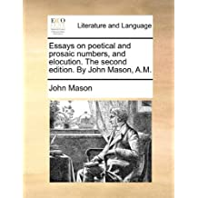 Essays on poetical and prosaic numbers, and elocution. The second edition. By John Mason, A.M.