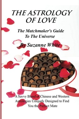 (THE ASTROLOGY OF LOVE - The Matchmaker's Guide to The Universe: A Savvy Blend Of Chinese and Western Astrology Designed to find you the Perfect Mate )
