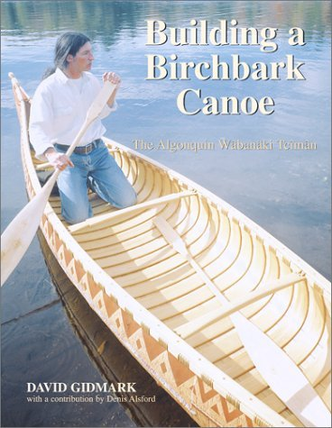 Building a Birchbark Canoe: The Algonquin Wabanaki Tciman by David Gidmark -