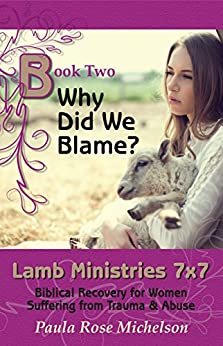 Why Did We Blame?: (Biblical Christian Self-help) (Lamb Ministries 7x7: Biblical Recovery for Women Suffering from Trauma & Abuse Book 2) by [Michelson, Paula Rose]