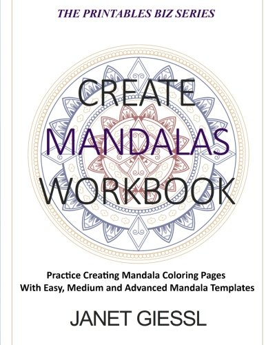 Create Mandalas Workbook: Practice Creating Mandala Coloring Pages With Easy, Medium and Advanced Mandala Templates (The Printables Biz Series)