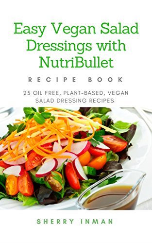 Easy Vegan Salad Dressings With Nutribullet 25 Oil Free Plant Based Vegan Salad Dressing Recipes Easy Vegan 101 Book 2