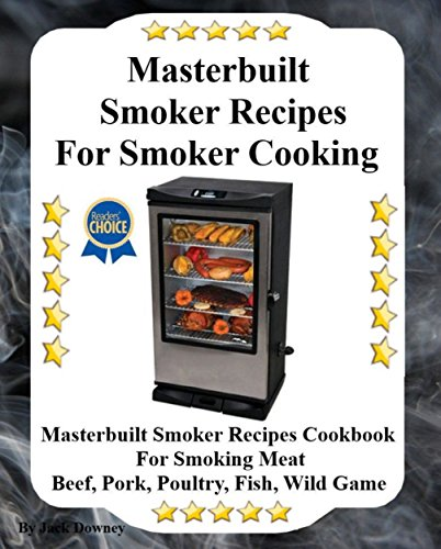 Masterbuilt Smoker Recipes For Smoker Cooking: Masterbuilt Smoker Recipes Cookbook For Smoking Meat Including Pork, Beef, Poultry, Fish and Wild Game by [Downey, Jack]