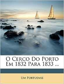 Cerco Do Porto Em 1832 Para 1833  (Portuguese Edition): Um