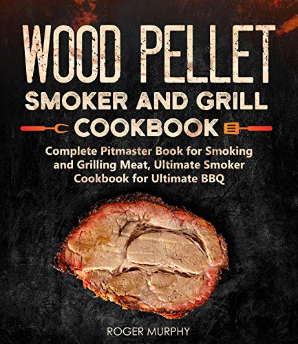 Wood Pellet Smoker and Grill Cookbook: Complete Pitmaster Book for Smoking and Grilling Meat, Ultimate Smoker Cookbook for Ultimate BBQ by Roger Murphy