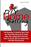 DIY Home Selling: The Homeowner's Guide On How To Sell Your Home With Selling Tips On House Value, Home Staging And Listing Your Home So You Can Sell Your House Faster And Make Money Quickly!