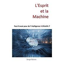 L'Esprit et la Machine: Faut-il avoir peur de l'Intelligence Artificielle ? (French Edition)