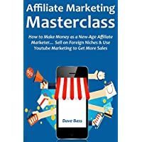 AFFILIATE MARKETING MASTERCLASS: How to Make Money as a New-Age Affiliate Marketer… Sell on Foreign Niches & Use Youtube Marketing to Get More Sales