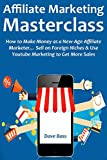 AFFILIATE MARKETING MASTERCLASS: How to Make Money as a New-Age Affiliate Marketer... Sell on Foreign Niches & Use Youtube Marketing to Get More Sales