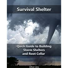 Survival Shelter: Quick Guide to Building Storm Shelters and Root Cellar : (Storm Shelters, Survival Tactics) (Root Cellar for Storing Food, Survival Guide Book 1)