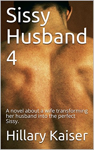 Sissy Husband 4: A novel about a wife transforming her husband into the perfect Sissy.