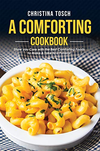 A Comforting Cookbook: Show you Care with the Best Comforting Foods to Make & Take to a Funeral by [Tosch, Christina]
