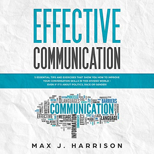 Effective Communication: 5 Essential Tips and Exercises to Improve How You Communicate in This Divided World, Even If It Is About Politics, Race or Gender!