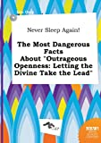 Never Sleep Again! the Most Dangerous Facts about Outrageous Openness: Letting the Divine Take the Lead