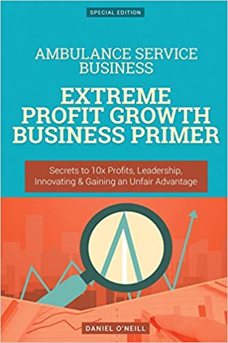 Book Ambulance Service Business: Extreme Profit Growth Business Primer: Secrets to 10x Profits, Leadership, Innovation and Gaining an Unfair Advantage