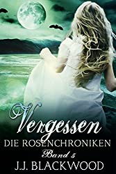 Vergessen - ein Vampirroman: Für kurze Zeit zum Einführungspreis von 0,99! (Die Rosenchroniken 5)