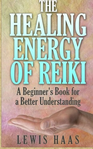 The Healing Energy of Reiki: A Beginner's Book for a Better Understanding