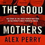 The Good Mothers: The True Story of the Women Who Took on The World's Most Powerful Mafia | Alex Perry