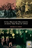 Civil-Military Relations During the War of 1812, Reginald C. Stuart, 0275982009