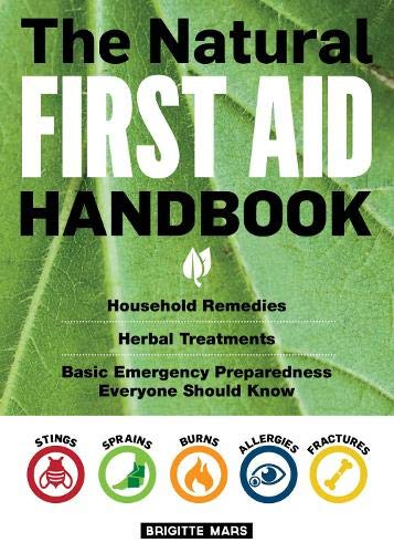 The Natural First Aid Handbook: Household Remedies, Herbal Treatments, and Basic Emergency Preparedness Everyone Should Know (First Aid Herbal)
