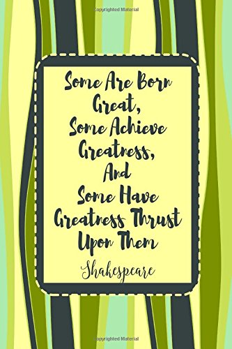 Some are born great, some achieve greatness, and some have greatness thrust upon them Shakespeare: Blank Lined Note Taking Notebook Portable
