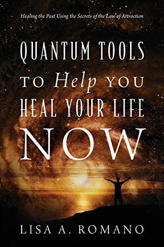 Quantum Tools To Help You Heal Your Life Now: Healing The Past Using The Secrets Of The Law Of Attraction