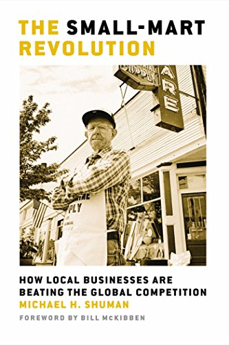 The Small-Mart Revolution: How Local Businesses Are Beating the Global Competition (Local Dollars Local Sense)