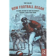 How Football Began: A Global History of How the World's Football Codes Were Born