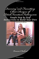 Queening and Facesitting Chair Designs of FetishFurnitureFactory.com: Simple Step by Step Instructions to Build Your Own