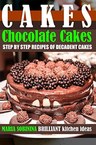 Cakes: Chocolate Cakes – Step by Step Recipes of Decadent Cake Mixes (Cookbook: Bake the Cake) by Maria Sobinina