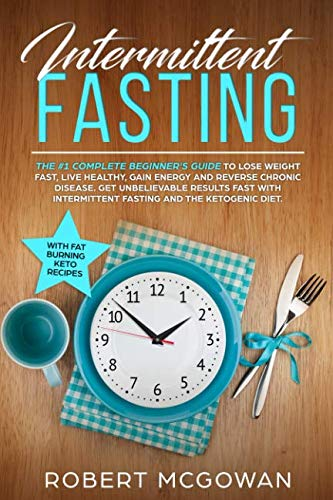 Intermittent Fasting:The #1 Complete Beginner's Guide to Lose Weight Fast: Live Healthy, Gain Energy and Reverse Chronic Disease. Get Unbelievable ... the Ketogenic Diet (Fasting Diet, Keto Diet) (Healthy Diet To Lose Weight Fast For Men)