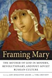 img - for Framing Mary: The Mother of God in Modern, Revolutionary, and Post-Soviet Russian Culture book / textbook / text book