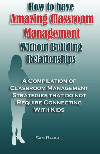 Read Online How to have Amazing Classroom Management Without Building Relationships: A compilation of classroom management strategies that do not require connecting with kids. PDF