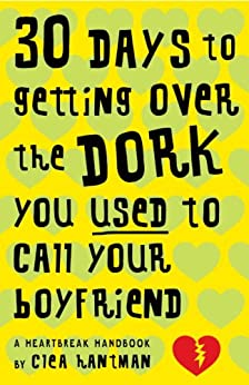 30 Days to Getting over the Dork You Used to Call Your Boyfriend: A Heartbreak Handbook by [Hantman, Clea]