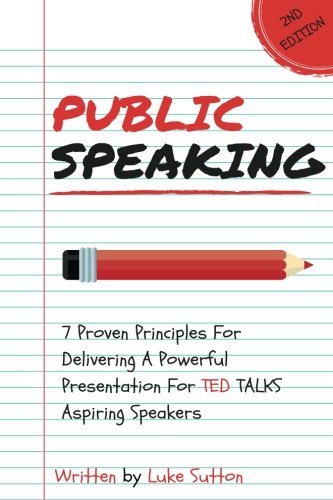 Public Speaking : 7 Proven Principles For Delivering A Powerful Presentation For