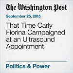 That Time Carly Fiorina Campaigned at an Ultrasound Appointment | Ben Terris