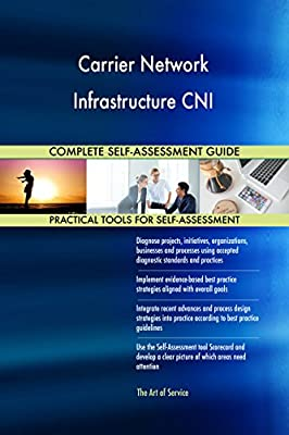 Carrier Network Infrastructure CNI All-Inclusive Self-Assessment - More than 710 Success Criteria, Instant Visual Insights, Comprehensive Spreadsheet Dashboard, Auto-Prioritized for Quick Results