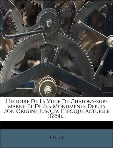 Download Online Histoire de La Ville de Chalons-Sur-Marne Et de Ses Monuments Depuis Son Origine Jusqu'a L'Epoque Actuelle (1854)... pdf, epub ebook