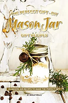 The Perfect Gift - DIY Mason Jar Gift Recipes: 25 Mason Jar Recipes to Make the Perfect Gift by [Mills, Molly]