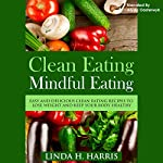 Clean Eating, Mindful Eating: Easy and Delicious Clean Eating Recipes to Lose Weight and Keep Your Body Healthy | Linda Harris